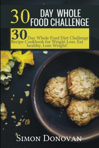 30 10 Weight Loss Recipes  30 Day Whole Food Challenge 30 Day Whole Food Diet