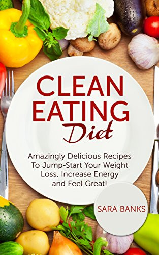 Clean Eating Foods For Weight Loss  Clean Eating Amazingly Delicious Recipes To Jump Start