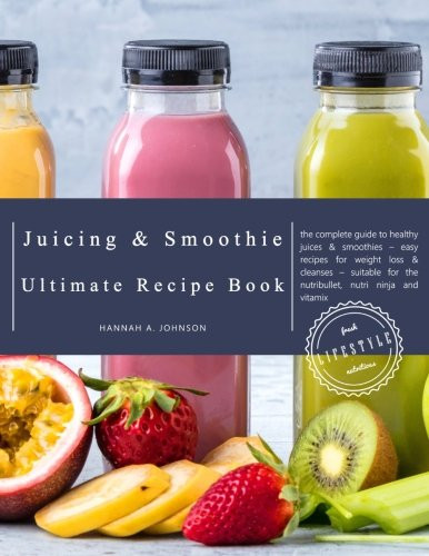 Ninja Smoothie Recipes For Weight Loss  The Juicing and Smoothie Ultimate Recipe Book The