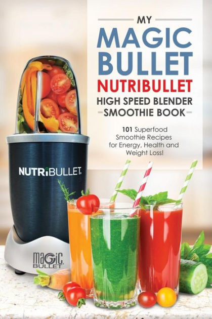 Nutribullet Smoothie Recipes For Weight Loss  Magic Bullet NutriBullet Blender Smoothie Book 101