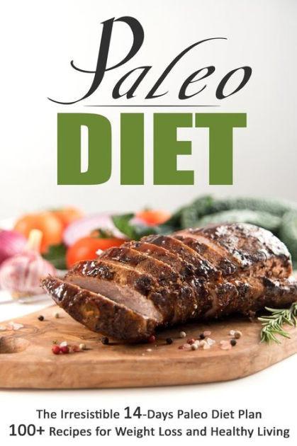 Paleo Diet Weight Loss Recipes  Paleo Diet The Irresistible 14 Days Paleo Diet Plan 100