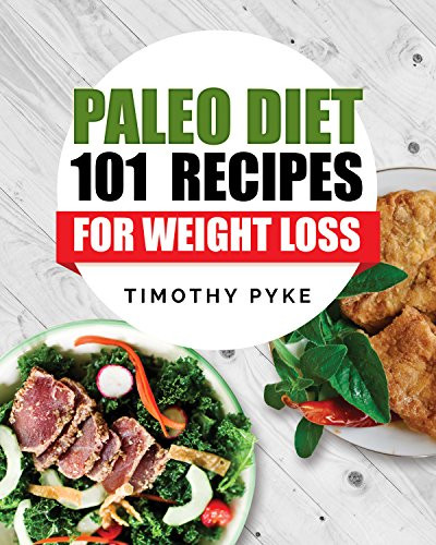 Paleo Diet Weight Loss Recipes  Paleo Diet 101 Recipes For Weight Loss Timothy Pyke s