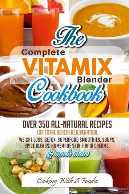 Vitamix Recipes For Weight Loss  plete Vitamix Blender Cookbook Over 350 All Natural