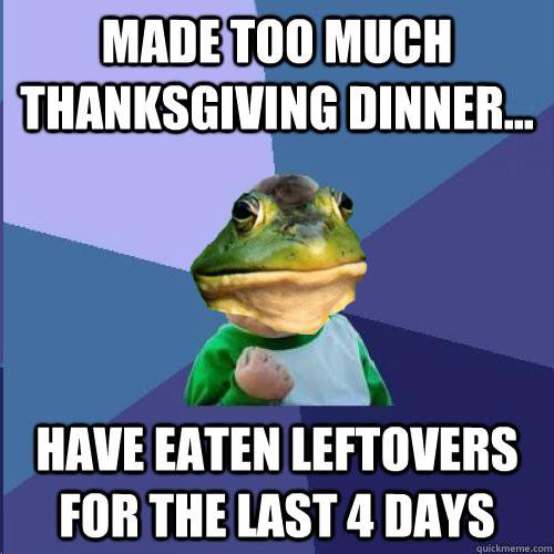 Thanksgiving Leftovers Meme  made too much thanksgiving dinner have eaten leftovers f