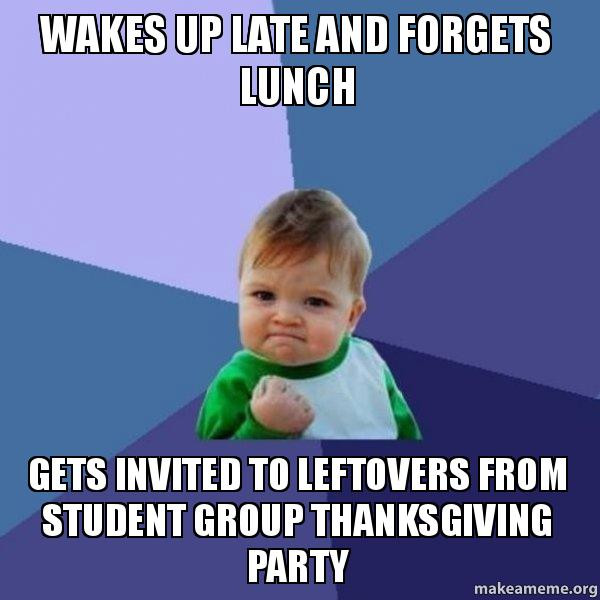 Thanksgiving Leftovers Meme  Wakes up late and for s lunch Gets invited to leftovers
